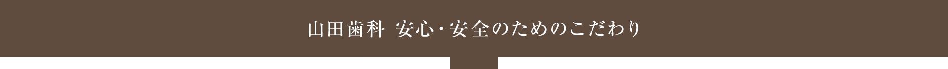 山田歯科 安心・安全のためのこだわり